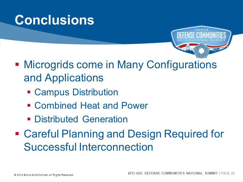 2013 ADC DEFENSE COMMUNITIES NATIONAL SUMMIT | PAGE 25 25 Conclusions  Microgrids come in Many Configurations and Applications  Campus Distribution  Combined Heat and Power  Distributed Generation  Careful Planning and Design Required for Successful Interconnection © 2013 Burns & McDonnell.