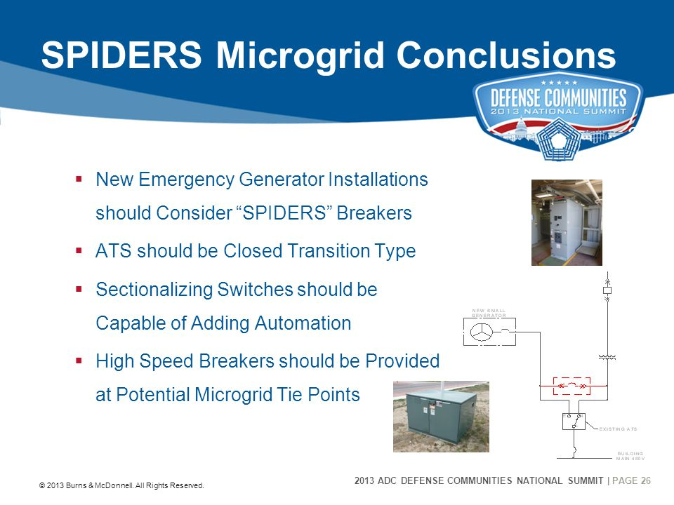 2013 ADC DEFENSE COMMUNITIES NATIONAL SUMMIT | PAGE 26 26 SPIDERS Microgrid Conclusions  New Emergency Generator Installations should Consider SPIDERS Breakers  ATS should be Closed Transition Type  Sectionalizing Switches should be Capable of Adding Automation  High Speed Breakers should be Provided at Potential Microgrid Tie Points © 2013 Burns & McDonnell.