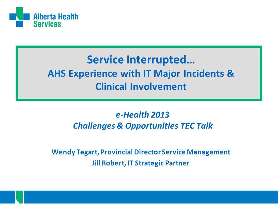 Wendy Tegart, Provincial Director Service Management Jill Robert, IT Strategic Partner e-Health 2013 Challenges & Opportunities TEC Talk Service Inter