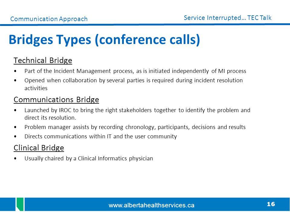 16 Service Interrupted… TEC Talk www.albertahealthservices.ca Bridges Types (conference calls) Technical Bridge Part of the Incident Management proces