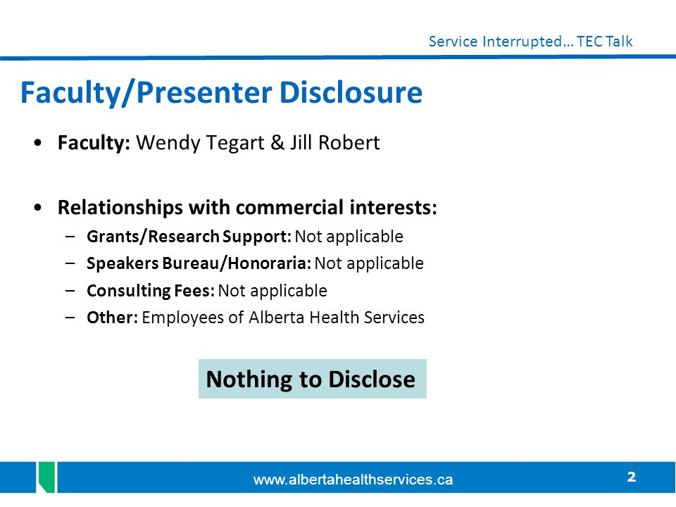 2 Service Interrupted… TEC Talk www.albertahealthservices.ca Faculty/Presenter Disclosure Faculty: Wendy Tegart & Jill Robert Relationships with comme