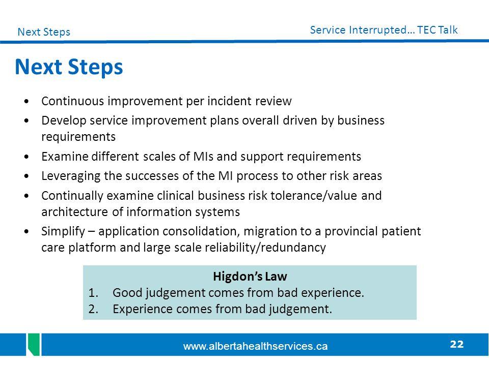 22 Service Interrupted… TEC Talk www.albertahealthservices.ca Next Steps Continuous improvement per incident review Develop service improvement plans