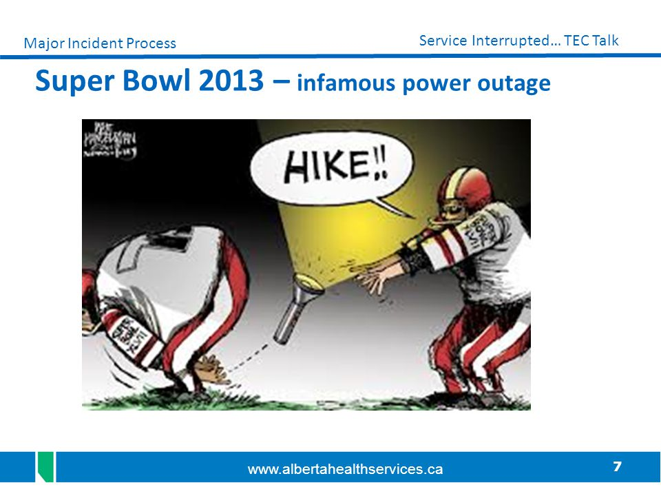 7 Service Interrupted… TEC Talk www.albertahealthservices.ca Super Bowl 2013 – infamous power outage Major Incident Process