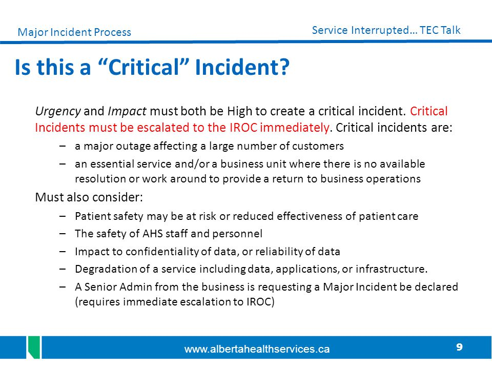 """9 Service Interrupted… TEC Talk www.albertahealthservices.ca Is this a """"Critical"""" Incident? Urgency and Impact must both be High to create a critical"""