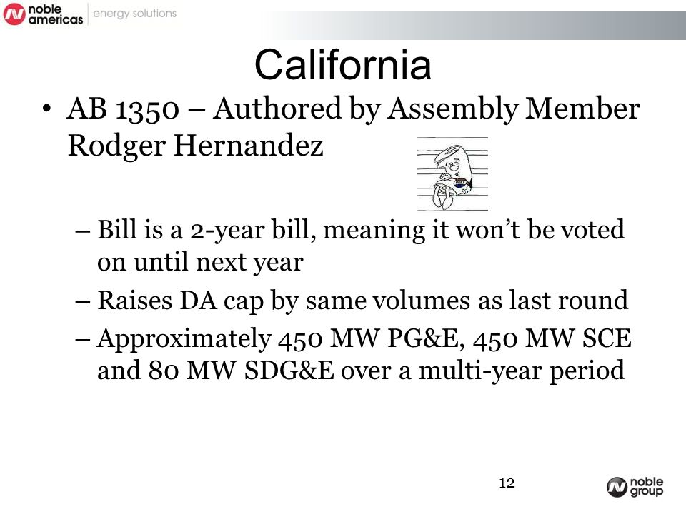 California AB 1350 – Authored by Assembly Member Rodger Hernandez – Bill is a 2-year bill, meaning it won't be voted on until next year – Raises DA cap by same volumes as last round – Approximately 450 MW PG&E, 450 MW SCE and 80 MW SDG&E over a multi-year period 12