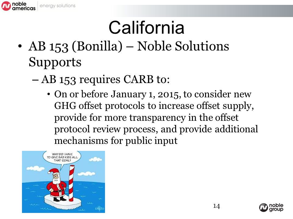 California AB 153 (Bonilla) – Noble Solutions Supports – AB 153 requires CARB to: On or before January 1, 2015, to consider new GHG offset protocols to increase offset supply, provide for more transparency in the offset protocol review process, and provide additional mechanisms for public input 14