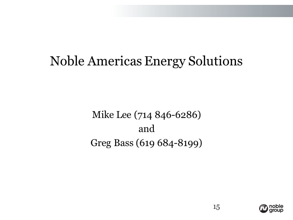 Noble Americas Energy Solutions Mike Lee (714 846-6286) and Greg Bass (619 684-8199) 15