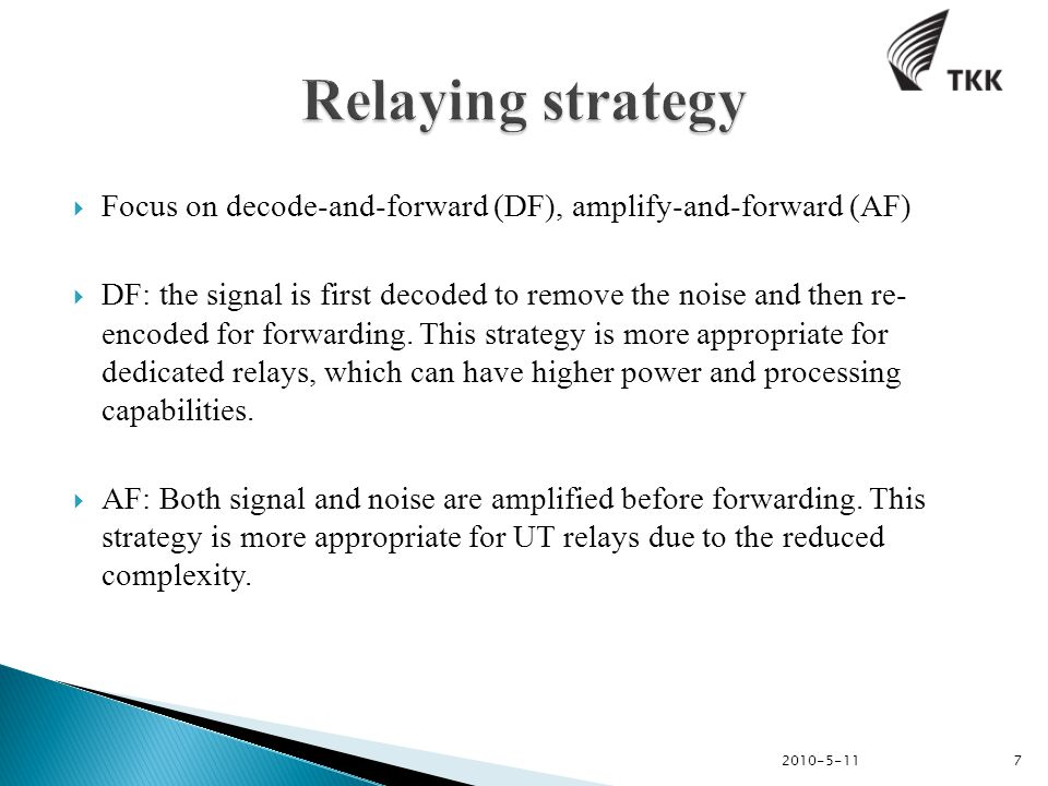  Focus on decode-and-forward (DF), amplify-and-forward (AF)  DF: the signal is first decoded to remove the noise and then re- encoded for forwarding.