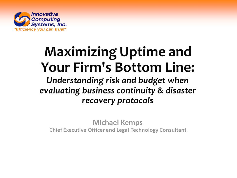 Maximizing Uptime and Your Firm s Bottom Line: Understanding risk and budget when evaluating business continuity & disaster recovery protocols Michael Kemps Chief Executive Officer and Legal Technology Consultant