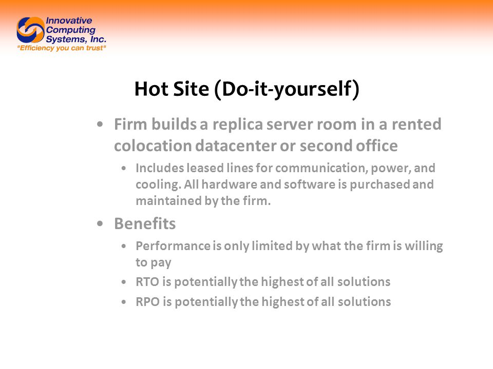 Hot Site (Do-it-yourself) Firm builds a replica server room in a rented colocation datacenter or second office Includes leased lines for communication, power, and cooling.
