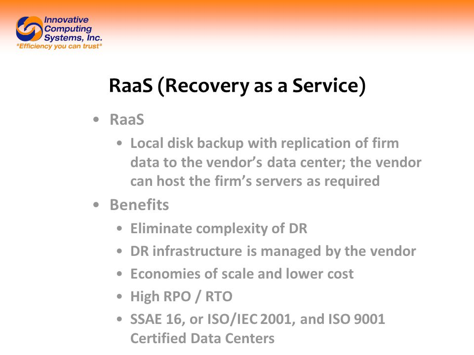 RaaS (Recovery as a Service) RaaS Local disk backup with replication of firm data to the vendor's data center; the vendor can host the firm's servers as required Benefits Eliminate complexity of DR DR infrastructure is managed by the vendor Economies of scale and lower cost High RPO / RTO SSAE 16, or ISO/IEC 2001, and ISO 9001 Certified Data Centers