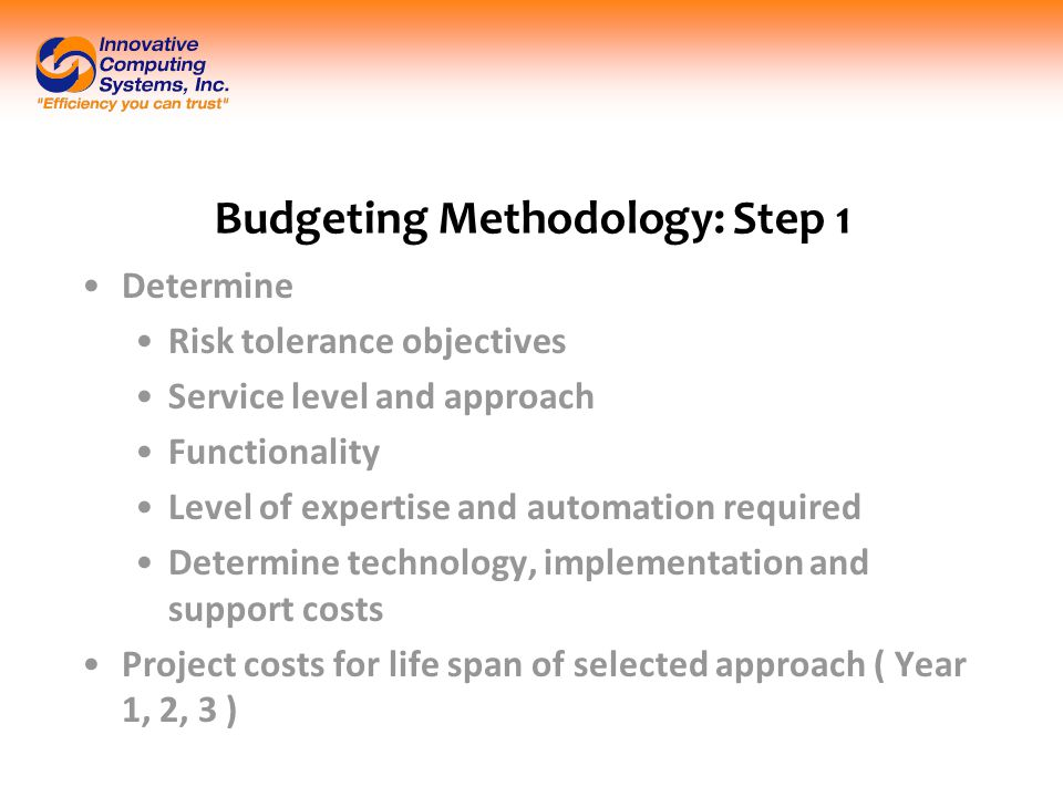 Budgeting Methodology: Step 1 Determine Risk tolerance objectives Service level and approach Functionality Level of expertise and automation required Determine technology, implementation and support costs Project costs for life span of selected approach ( Year 1, 2, 3 )