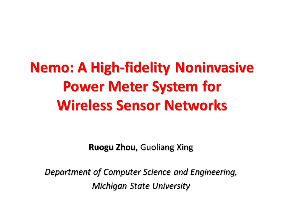 Nemo: A High-fidelity Noninvasive Power Meter System for Wireless Sensor Networks Ruogu Zhou, Guoliang Xing Department of Computer Science and Engineering, Michigan State University