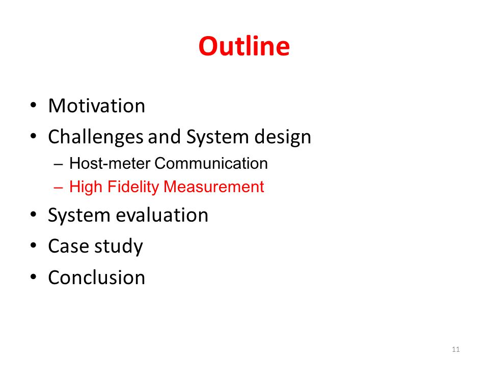 Outline Motivation Challenges and System design – Host-meter Communication – High Fidelity Measurement System evaluation Case study Conclusion 11