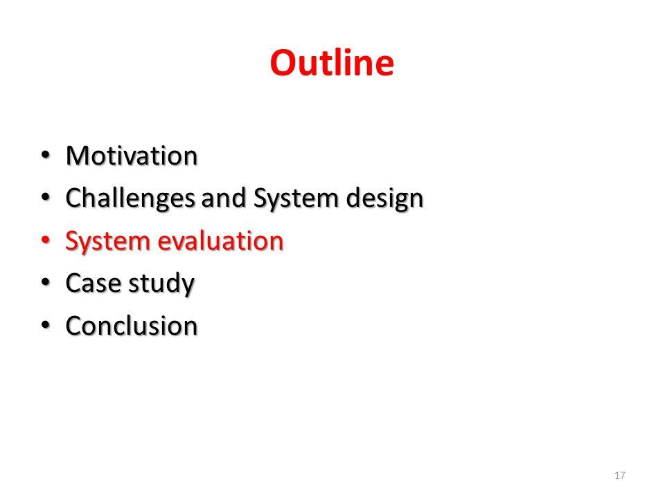 Outline Motivation Motivation Challenges and System design Challenges and System design System evaluation System evaluation Case study Case study Conclusion Conclusion 17