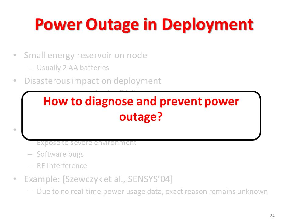 Power Outage in Deployment 24 Small energy reservoir on node – Usually 2 AA batteries Disasterous impact on deployment – Compromise monitoring fidelity – Interrupt data delivery – Replacement can be expensive Complex reasons – Expose to severe environment – Software bugs – RF Interference Example: [Szewczyk et al., SENSYS'04] – Due to no real-time power usage data, exact reason remains unknown How to diagnose and prevent power outage