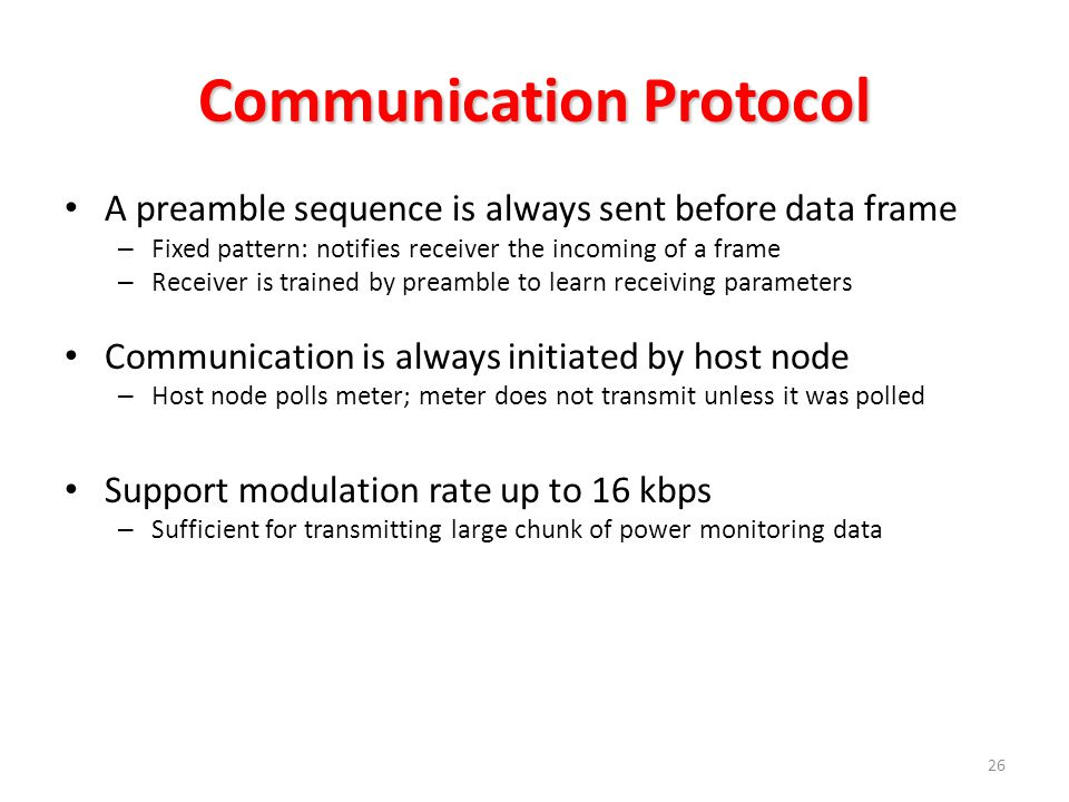 Communication Protocol 26 A preamble sequence is always sent before data frame – Fixed pattern: notifies receiver the incoming of a frame – Receiver is trained by preamble to learn receiving parameters Communication is always initiated by host node – Host node polls meter; meter does not transmit unless it was polled Support modulation rate up to 16 kbps – Sufficient for transmitting large chunk of power monitoring data