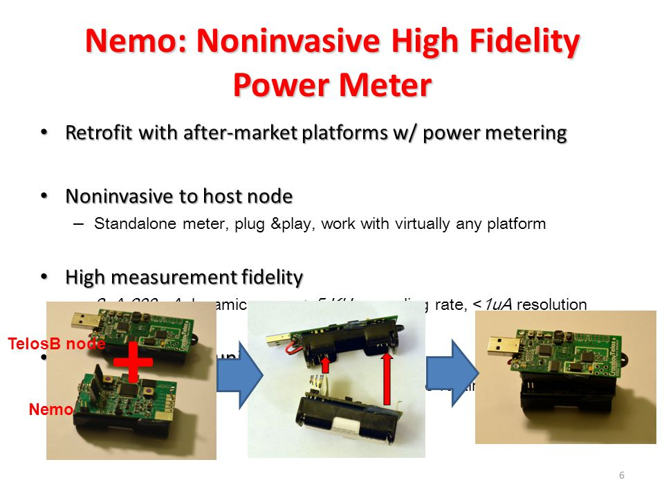 Nemo: Noninvasive High Fidelity Power Meter Retrofit with after-market platforms w/ power metering Retrofit with after-market platforms w/ power metering Noninvasive to host node Noninvasive to host node – Standalone meter, plug &play, work with virtually any platform High measurement fidelity High measurement fidelity – 2uA-200mA dynamic range, >5 KHz sampling rate, <1uA resolution Real-time communication with host Real-time communication with host – Enable real-time monitoring and energy-aware runtime adaptation 6 TelosB node Nemo +
