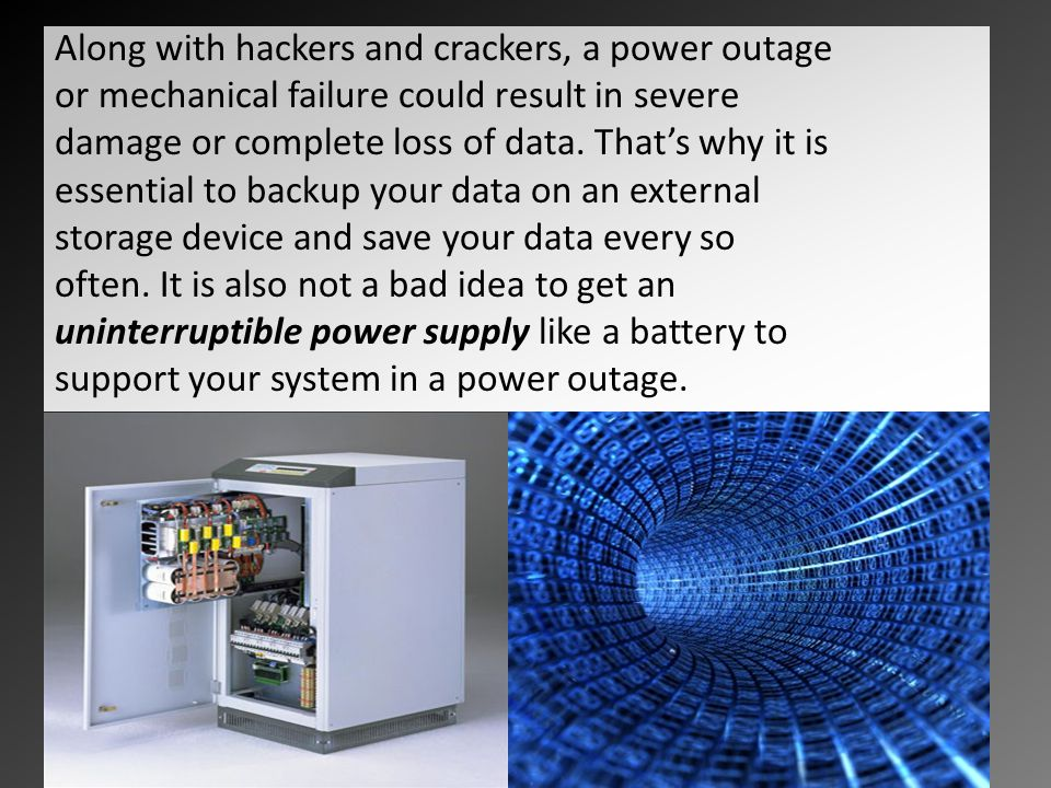 Along with hackers and crackers, a power outage or mechanical failure could result in severe damage or complete loss of data.