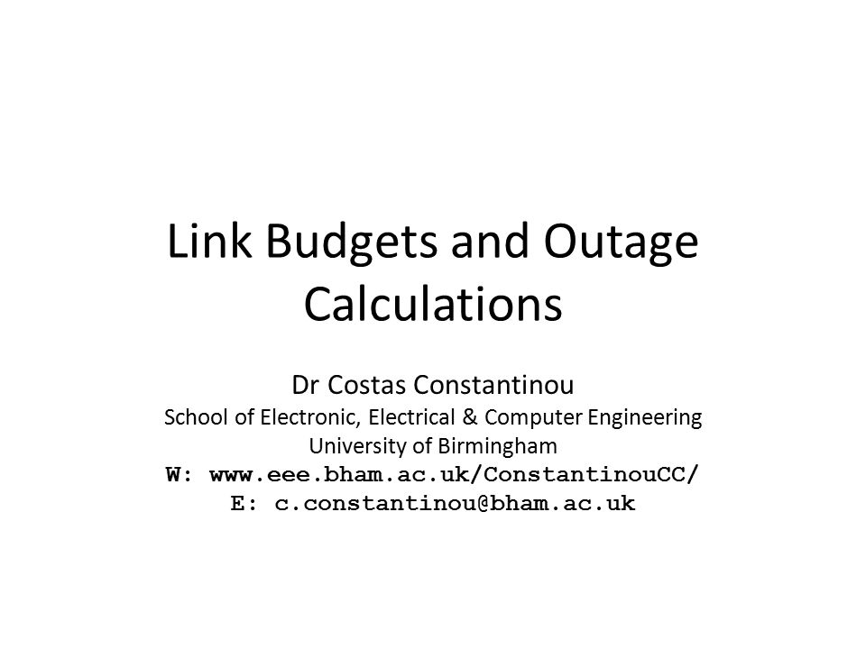 Link Budgets and Outage Calculations Dr Costas Constantinou School of Electronic, Electrical & Computer Engineering University of Birmingham W: www.ee