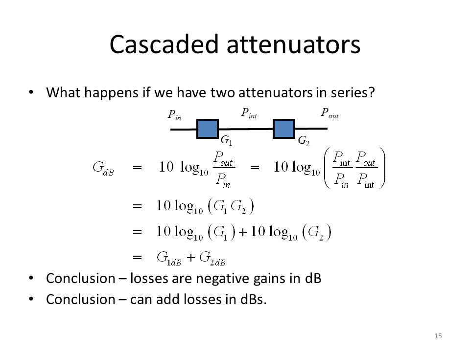 Cascaded attenuators 15 P in P out P int G1G1 G2G2 What happens if we have two attenuators in series? Conclusion – losses are negative gains in dB Con