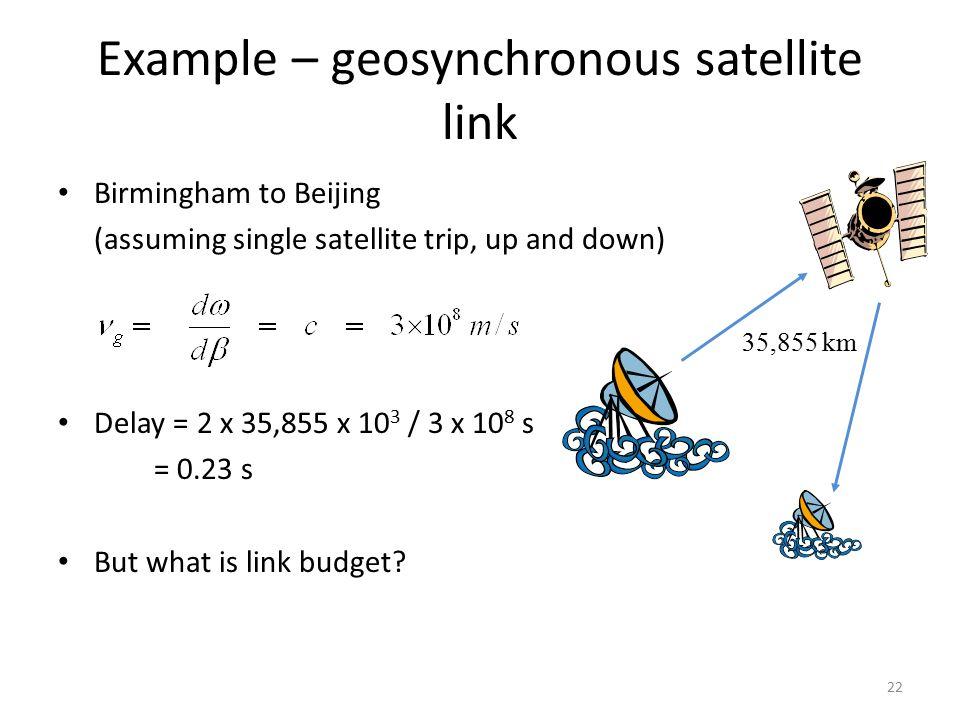 Birmingham to Beijing (assuming single satellite trip, up and down) Delay = 2 x 35,855 x 10 3 / 3 x 10 8 s = 0.23 s But what is link budget? 35,855 km