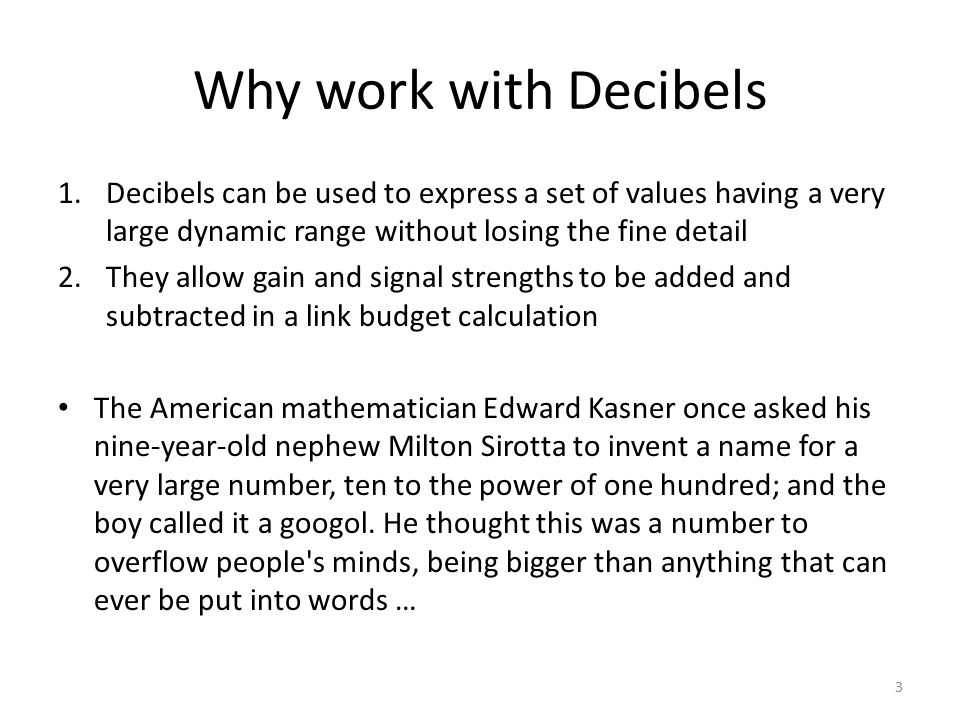 Why work with Decibels 1.Decibels can be used to express a set of values having a very large dynamic range without losing the fine detail 2.They allow