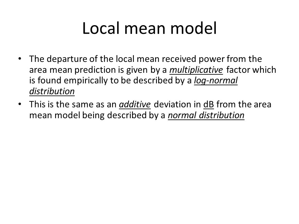 Local mean model The departure of the local mean received power from the area mean prediction is given by a multiplicative factor which is found empir