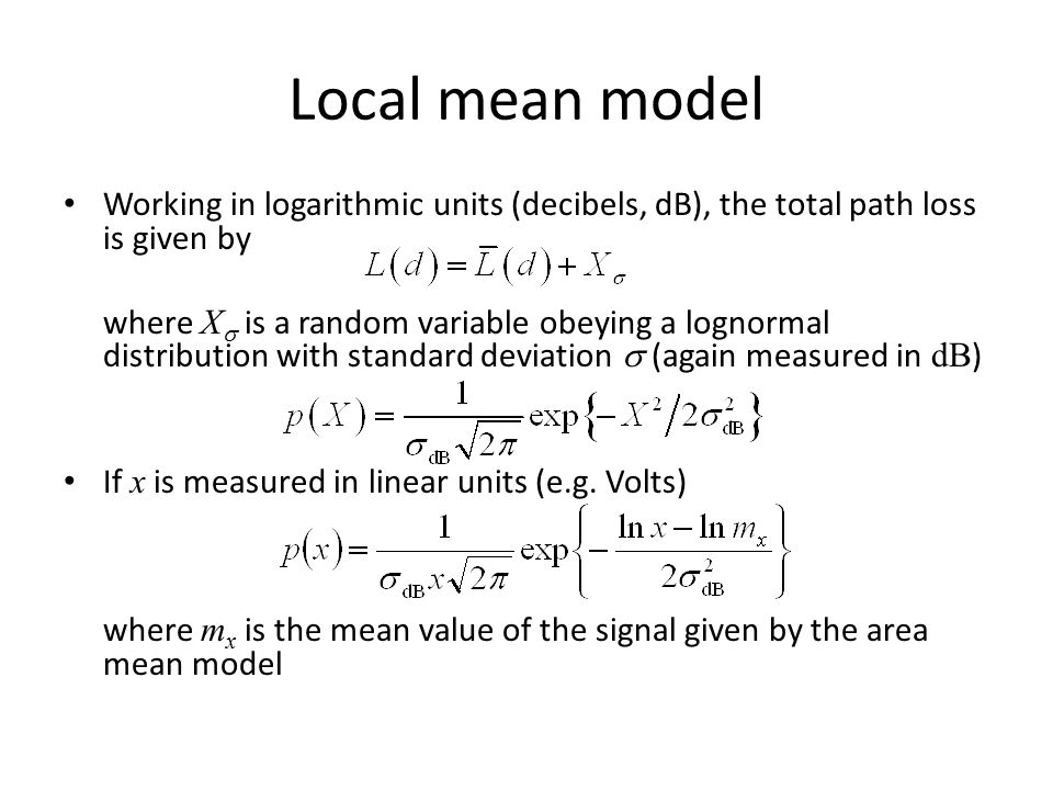 Local mean model Working in logarithmic units (decibels, dB), the total path loss is given by where X  is a random variable obeying a lognormal distr