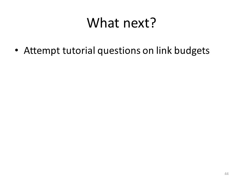 What next? Attempt tutorial questions on link budgets 44
