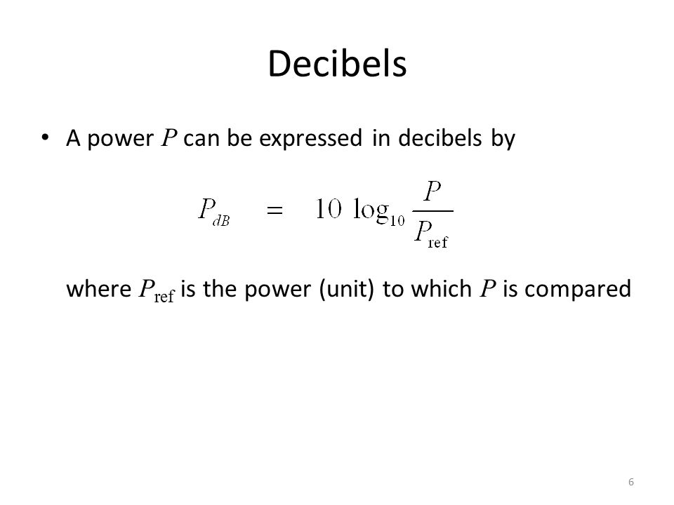Decibels A power P can be expressed in decibels by where P ref is the power (unit) to which P is compared 6