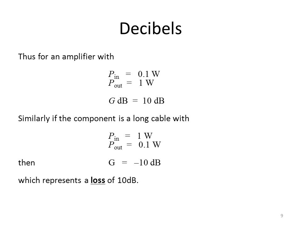 Thus for an amplifier with P in = 0.1 W P out = 1 W G dB = 10 dB Similarly if the component is a long cable with P in = 1 W P out = 0.1 W then G = –10