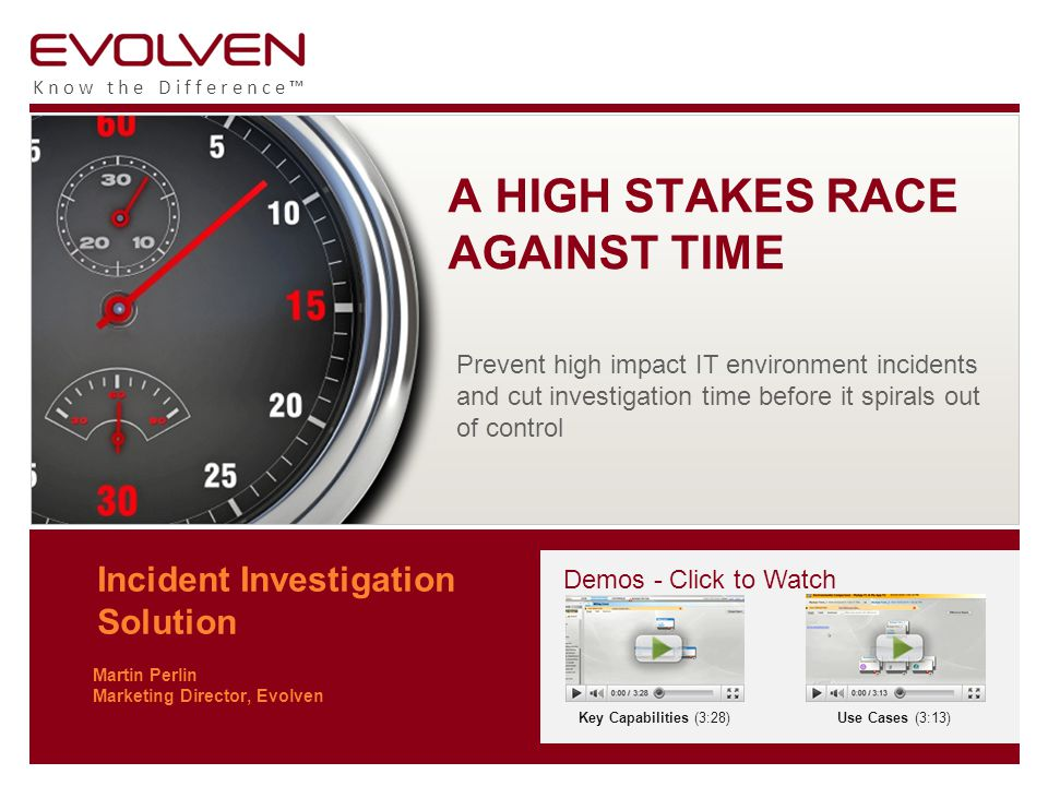Know the Difference™ Incident Investigation Solution Martin Perlin Marketing Director, Evolven A HIGH STAKES RACE AGAINST TIME Prevent high impact IT environment incidents and cut investigation time before it spirals out of control Demos - Click to Watch Key Capabilities (3:28)Use Cases (3:13)