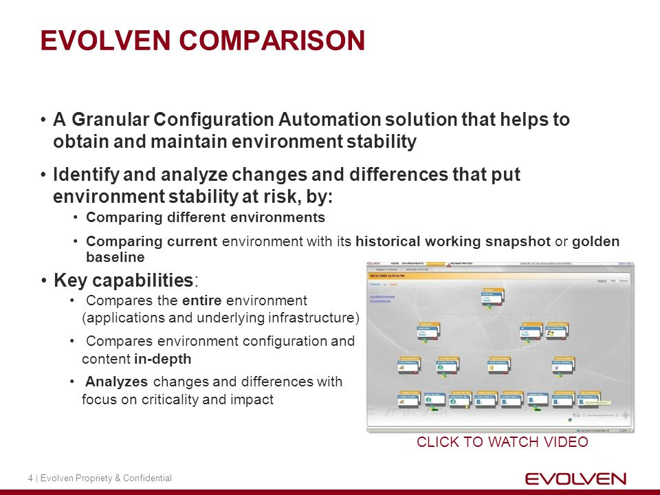 4 | Evolven Propriety & Confidential A Granular Configuration Automation solution that helps to obtain and maintain environment stability Identify and analyze changes and differences that put environment stability at risk, by: Comparing different environments Comparing current environment with its historical working snapshot or golden baseline EVOLVEN COMPARISON Key capabilities: Compares the entire environment (applications and underlying infrastructure) Compares environment configuration and content in-depth Analyzes changes and differences with focus on criticality and impact CLICK TO WATCH VIDEO