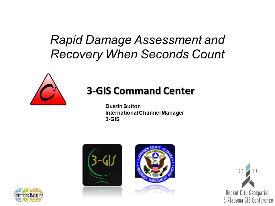 3-GIS Command Center Rapid Damage Assessment and Recovery When Seconds Count Dustin Sutton International Channel Manager 3-GIS