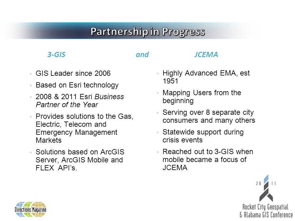 3-GIS and JCEMA GIS Leader since 2006 Based on Esri technology 2008 & 2011 Esri Business Partner of the Year Provides solutions to the Gas, Electric, Telecom and Emergency Management Markets Solutions based on ArcGIS Server, ArcGIS Mobile and FLEX API's.