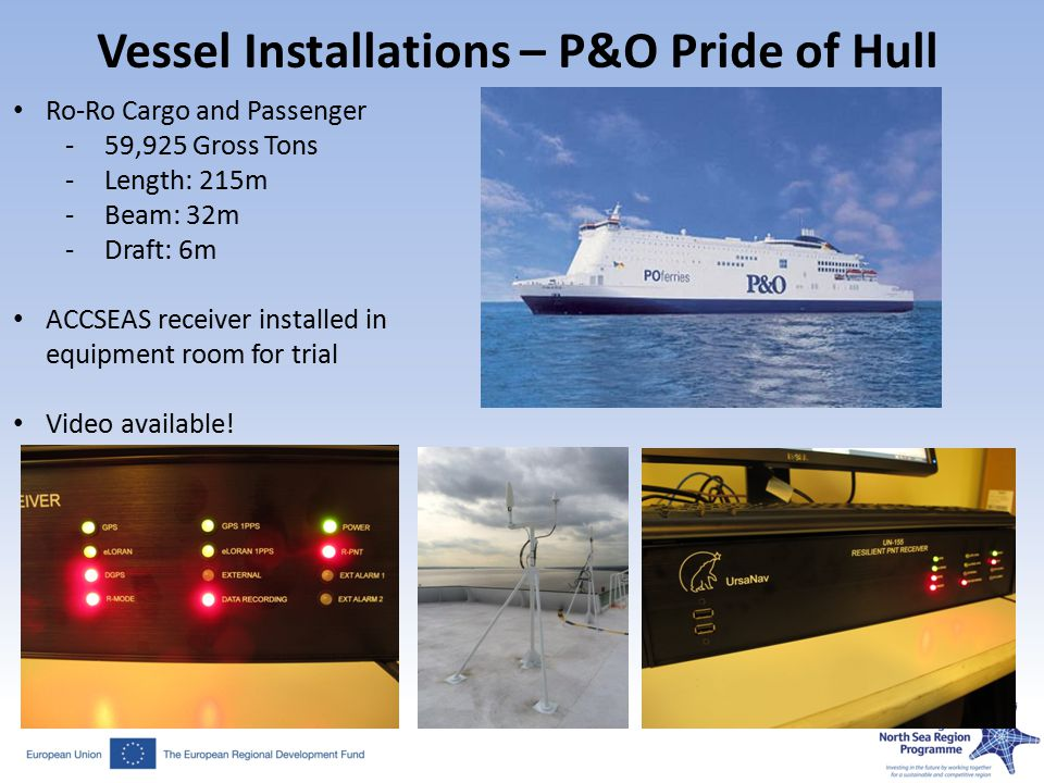 Vessel Installations – P&O Pride of Hull Ro-Ro Cargo and Passenger -59,925 Gross Tons -Length: 215m -Beam: 32m -Draft: 6m ACCSEAS receiver installed in equipment room for trial Video available!