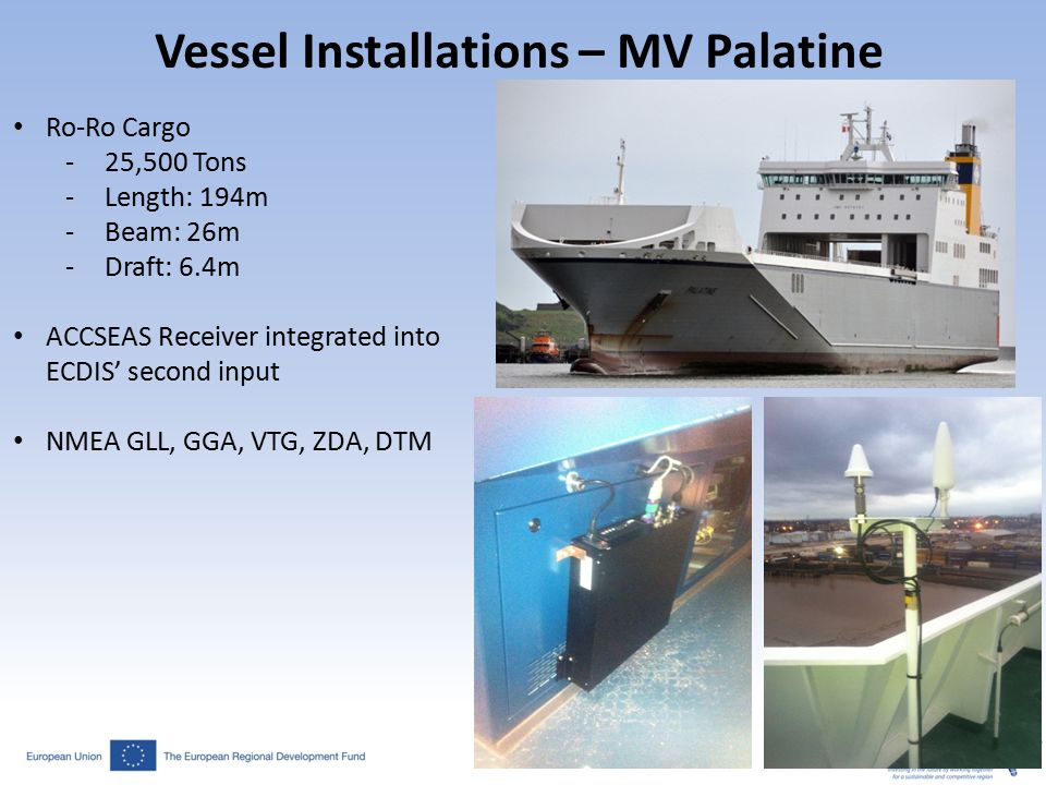 Vessel Installations – MV Palatine Ro-Ro Cargo -25,500 Tons -Length: 194m -Beam: 26m -Draft: 6.4m ACCSEAS Receiver integrated into ECDIS' second input NMEA GLL, GGA, VTG, ZDA, DTM