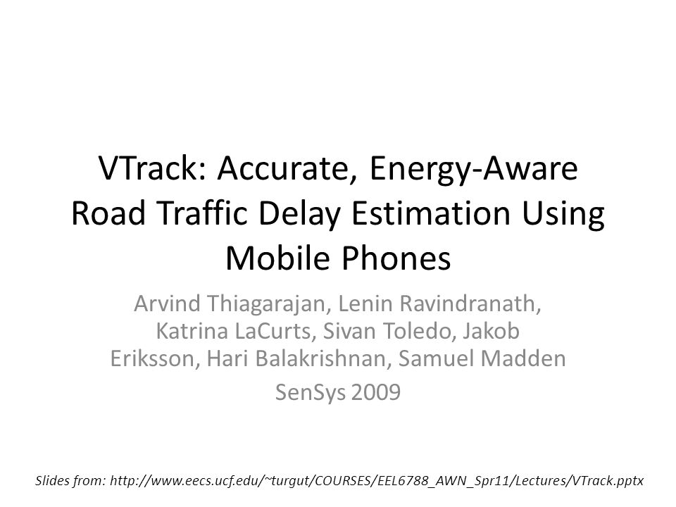 VTrack: Accurate, Energy-Aware Road Traffic Delay Estimation Using Mobile Phones Arvind Thiagarajan, Lenin Ravindranath, Katrina LaCurts, Sivan Toledo, Jakob Eriksson, Hari Balakrishnan, Samuel Madden SenSys 2009 Slides from: http://www.eecs.ucf.edu/~turgut/COURSES/EEL6788_AWN_Spr11/Lectures/VTrack.pptx