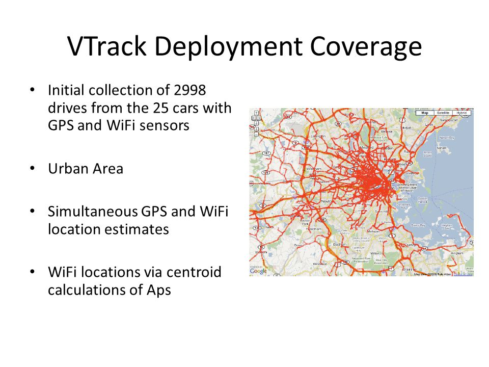 VTrack Deployment Coverage Initial collection of 2998 drives from the 25 cars with GPS and WiFi sensors Urban Area Simultaneous GPS and WiFi location estimates WiFi locations via centroid calculations of Aps