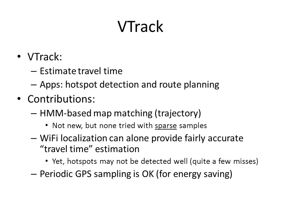 VTrack VTrack: – Estimate travel time – Apps: hotspot detection and route planning Contributions: – HMM-based map matching (trajectory) Not new, but none tried with sparse samples – WiFi localization can alone provide fairly accurate travel time estimation Yet, hotspots may not be detected well (quite a few misses) – Periodic GPS sampling is OK (for energy saving)