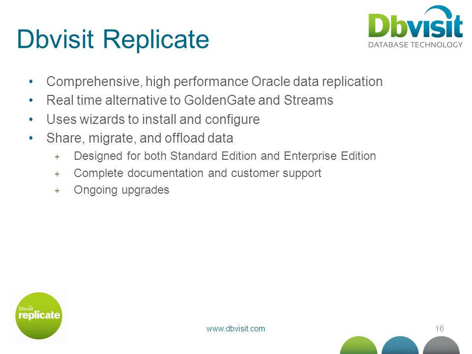 16www.dbvisit.com Dbvisit Replicate Comprehensive, high performance Oracle data replication Real time alternative to GoldenGate and Streams Uses wizar