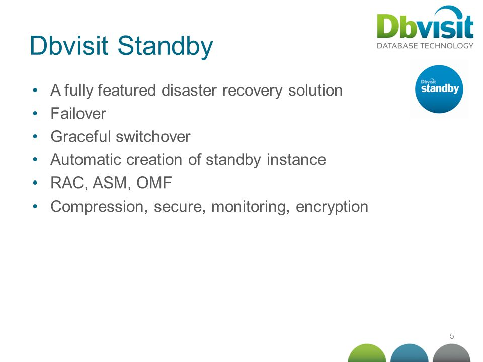 5 Dbvisit Standby A fully featured disaster recovery solution Failover Graceful switchover Automatic creation of standby instance RAC, ASM, OMF Compre