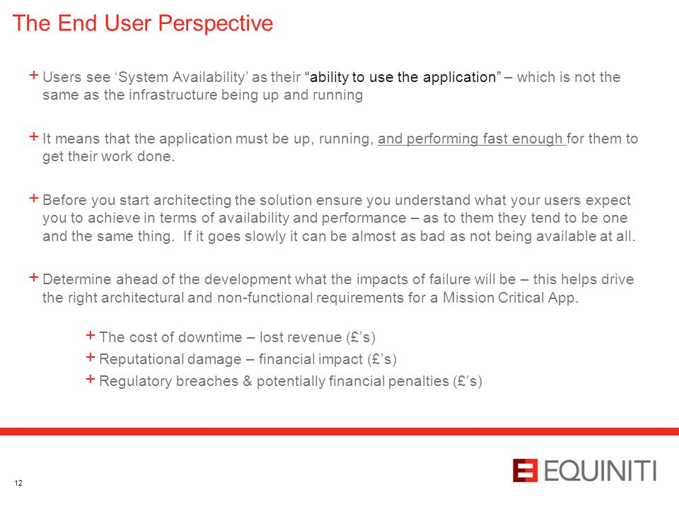 The End User Perspective + Users see 'System Availability' as their ability to use the application – which is not the same as the infrastructure being up and running + It means that the application must be up, running, and performing fast enough for them to get their work done.
