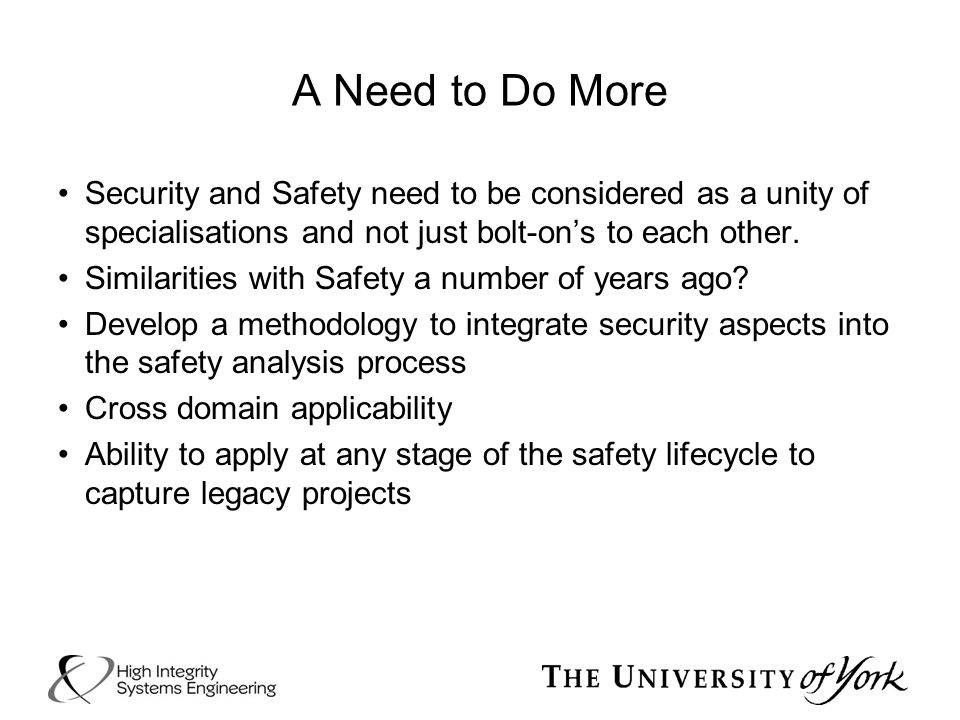 A Need to Do More Security and Safety need to be considered as a unity of specialisations and not just bolt-on's to each other. Similarities with Safe