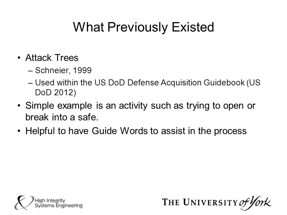 What Previously Existed Attack Trees –Schneier, 1999 –Used within the US DoD Defense Acquisition Guidebook (US DoD 2012) Simple example is an activity