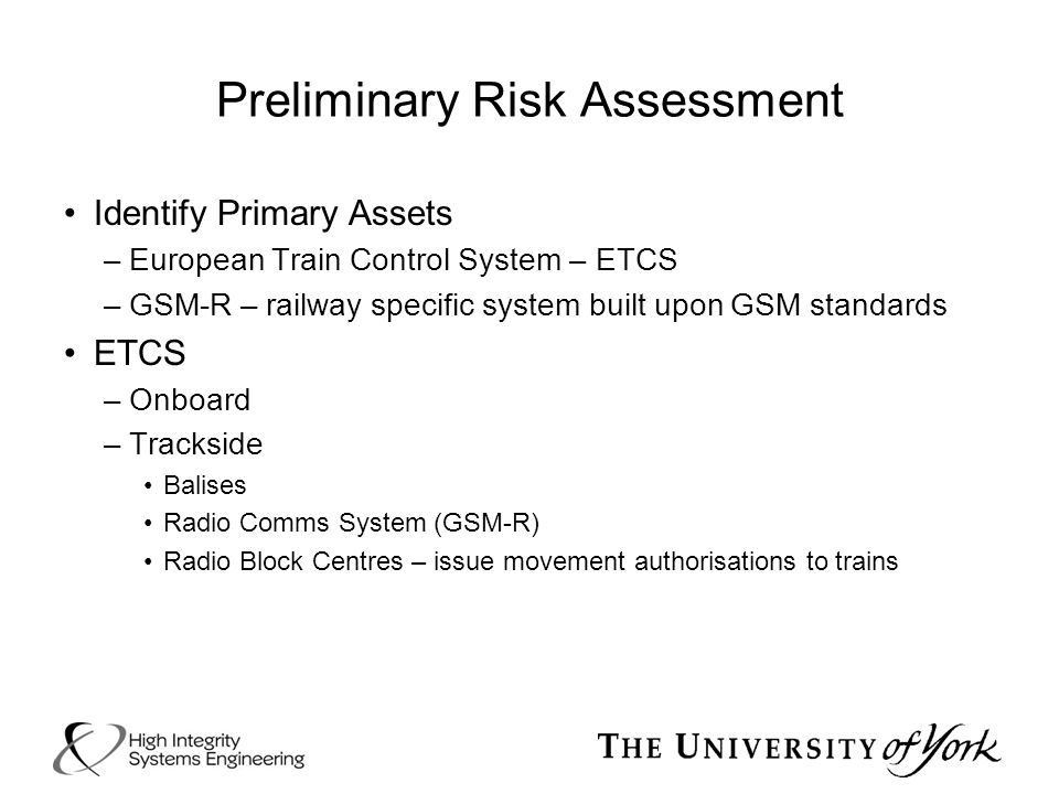 Preliminary Risk Assessment Identify Primary Assets –European Train Control System – ETCS –GSM-R – railway specific system built upon GSM standards ET