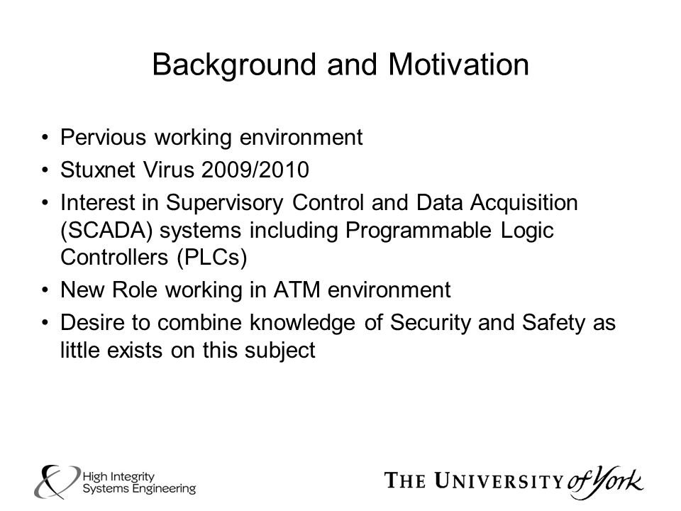 Background and Motivation Pervious working environment Stuxnet Virus 2009/2010 Interest in Supervisory Control and Data Acquisition (SCADA) systems in