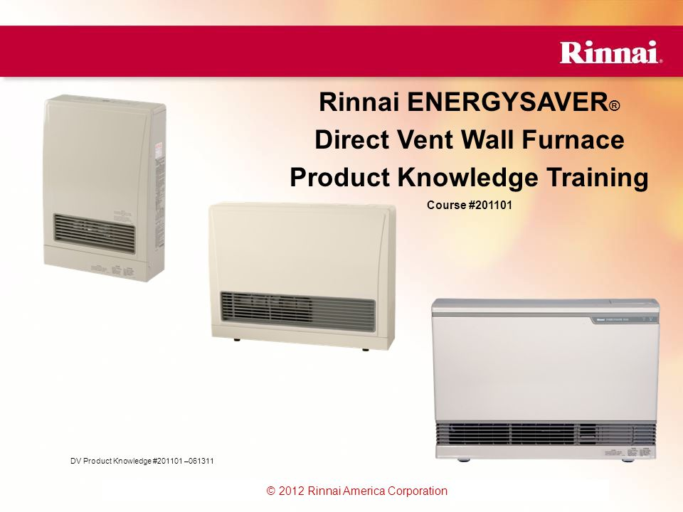 www.foreverhotwater.comwww.foreverhotwater.com www.comfortableheatingsolutions.com © 2007 Rinnai Corporation © 2012 Rinnai America Corporation Rinnai ENERGYSAVER ® Direct Vent Wall Furnace Product Knowledge Training Course #201101 DV Product Knowledge #201101 –061311