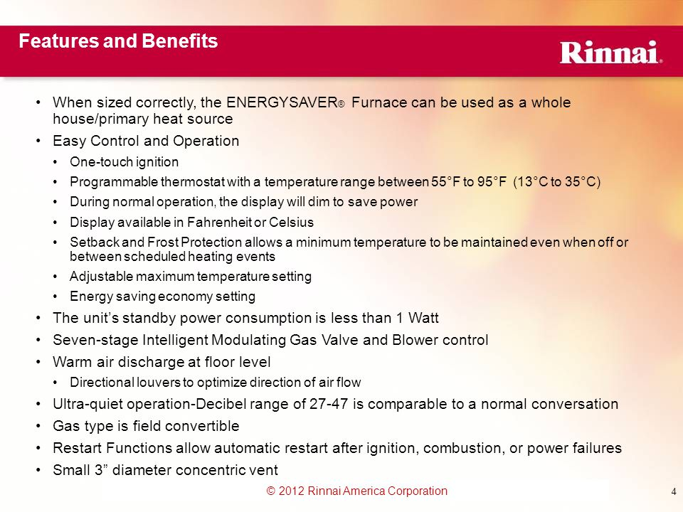 www.foreverhotwater.comwww.foreverhotwater.com www.comfortableheatingsolutions.com © 2007 Rinnai Corporation © 2012 Rinnai America Corporation 4 Features and Benefits When sized correctly, the ENERGYSAVER ® Furnace can be used as a whole house/primary heat source Easy Control and Operation One-touch ignition Programmable thermostat with a temperature range between 55°F to 95°F (13°C to 35°C) During normal operation, the display will dim to save power Display available in Fahrenheit or Celsius Setback and Frost Protection allows a minimum temperature to be maintained even when off or between scheduled heating events Adjustable maximum temperature setting Energy saving economy setting The unit's standby power consumption is less than 1 Watt Seven-stage Intelligent Modulating Gas Valve and Blower control Warm air discharge at floor level Directional louvers to optimize direction of air flow Ultra-quiet operation-Decibel range of 27-47 is comparable to a normal conversation Gas type is field convertible Restart Functions allow automatic restart after ignition, combustion, or power failures Small 3 diameter concentric vent